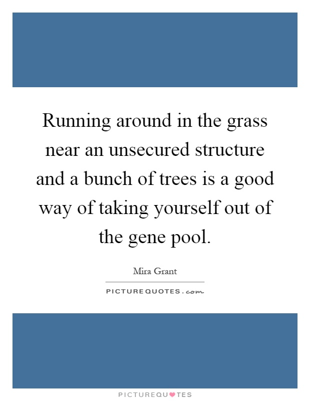 Running around in the grass near an unsecured structure and a bunch of trees is a good way of taking yourself out of the gene pool Picture Quote #1