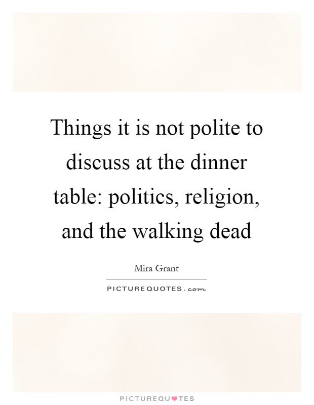 Things it is not polite to discuss at the dinner table: politics, religion, and the walking dead Picture Quote #1