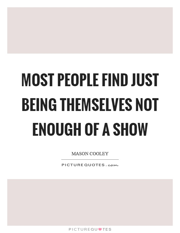Most people find just being themselves not enough of a show Picture Quote #1