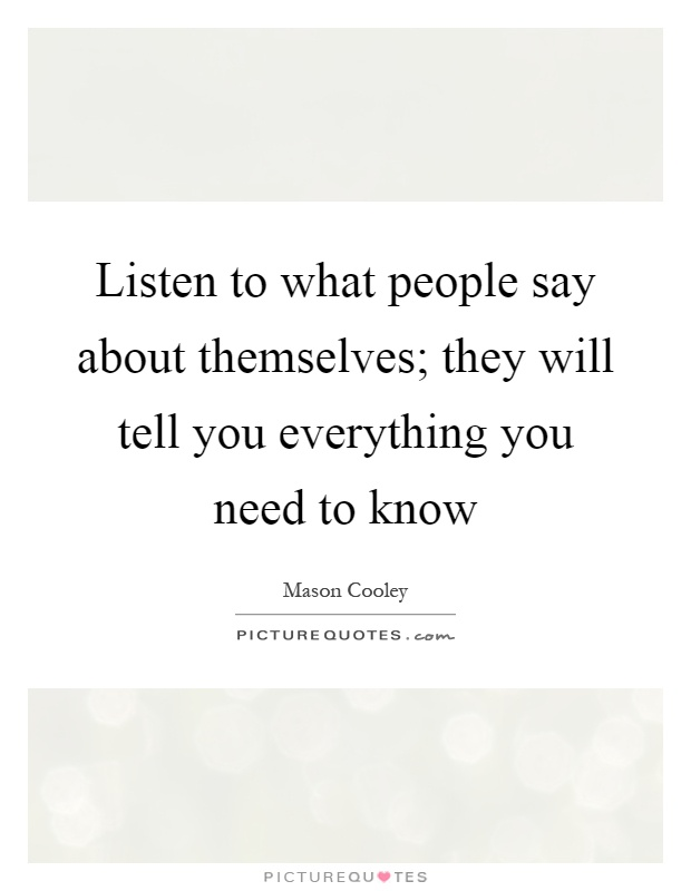 Listen to what people say about themselves; they will tell you everything you need to know Picture Quote #1