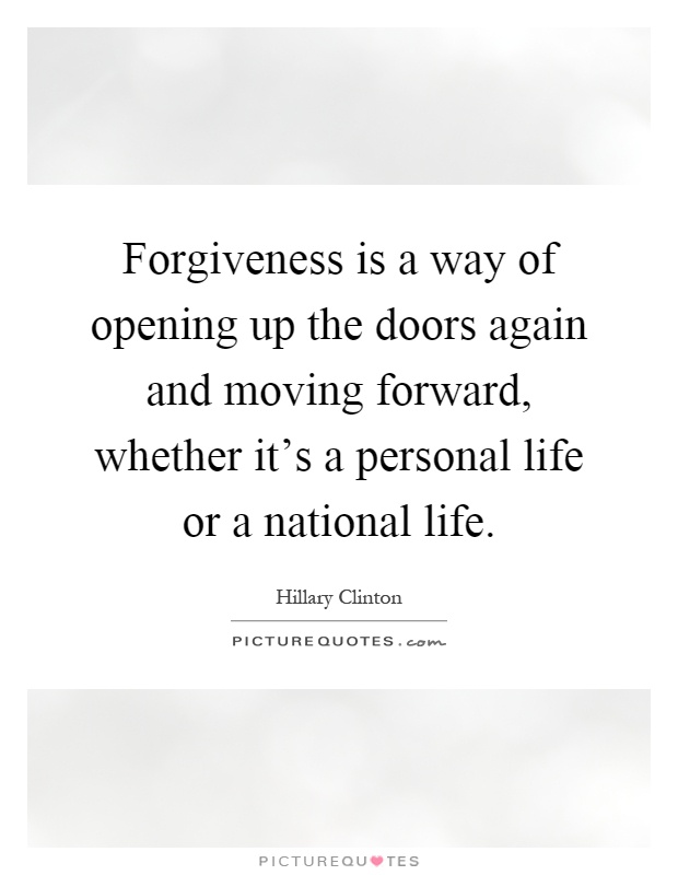 Forgiveness is a way of opening up the doors again and moving forward, whether it's a personal life or a national life Picture Quote #1