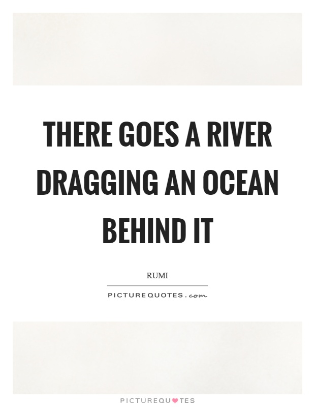 There goes a river dragging an ocean behind it Picture Quote #1