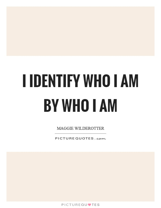 I identify who I am by who I am Picture Quote #1