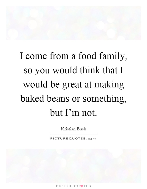 I come from a food family, so you would think that I would be great at making baked beans or something, but I'm not Picture Quote #1