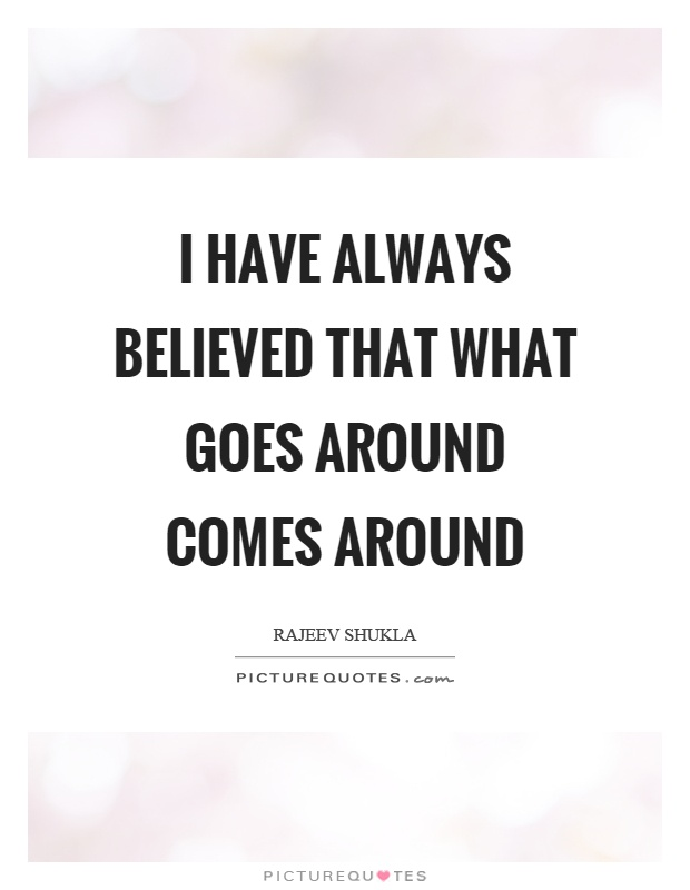 I have always believed that what goes around comes around Picture Quote #1