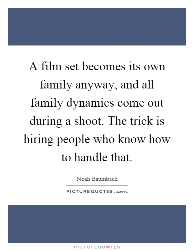 A film set becomes its own family anyway, and all family dynamics come out during a shoot. The trick is hiring people who know how to handle that Picture Quote #1