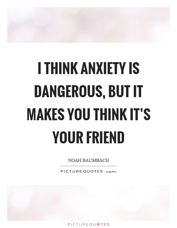 I think anxiety is dangerous, but it makes you think it's your friend Picture Quote #1