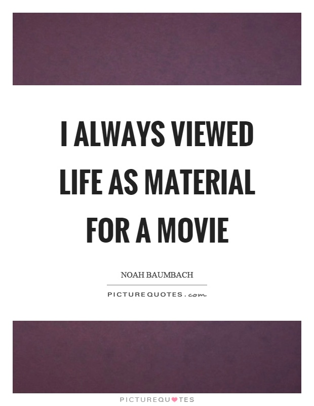 I always viewed life as material for a movie Picture Quote #1