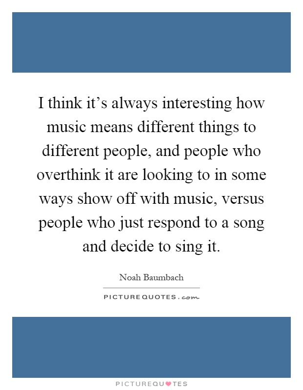I think it's always interesting how music means different things to different people, and people who overthink it are looking to in some ways show off with music, versus people who just respond to a song and decide to sing it Picture Quote #1