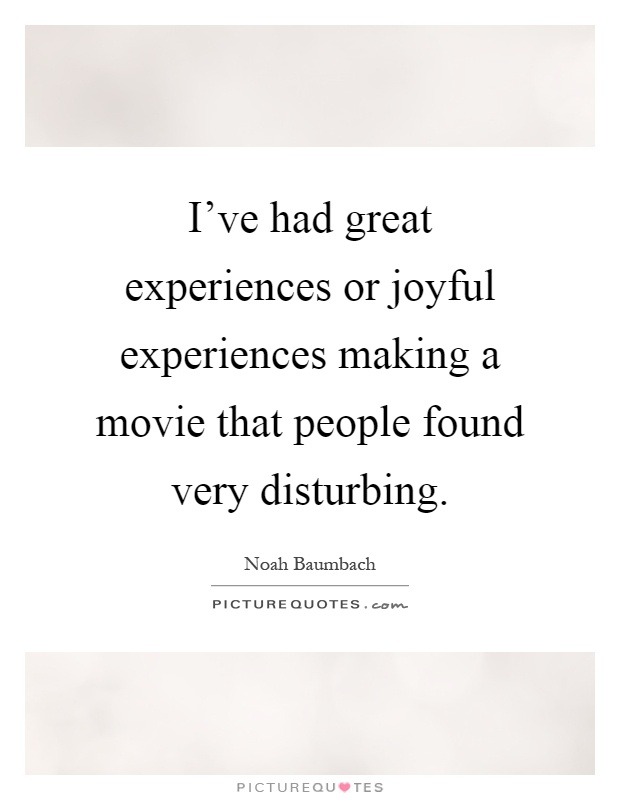 Very Famous Movie Quotes: I've Had Great Experiences Or Joyful Experiences Making A