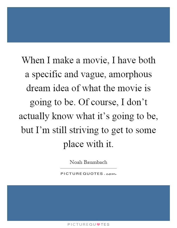 When I make a movie, I have both a specific and vague, amorphous dream idea of what the movie is going to be. Of course, I don't actually know what it's going to be, but I'm still striving to get to some place with it Picture Quote #1