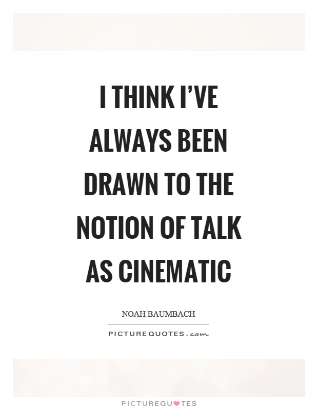 I think I've always been drawn to the notion of talk as cinematic Picture Quote #1