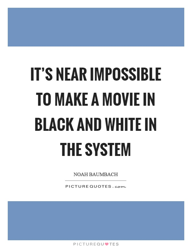 It's near impossible to make a movie in black and white in the system Picture Quote #1