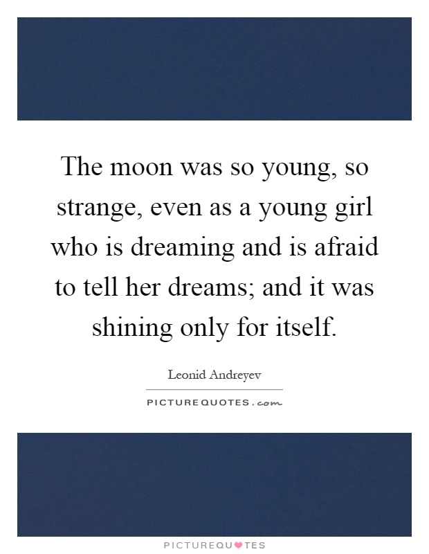 The moon was so young, so strange, even as a young girl who is dreaming and is afraid to tell her dreams; and it was shining only for itself Picture Quote #1