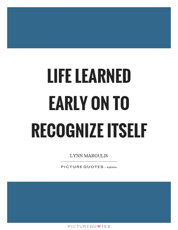 Life learned early on to recognize itself Picture Quote #1
