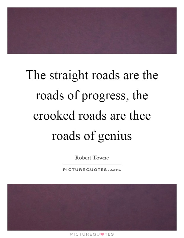 The straight roads are the roads of progress, the crooked roads are thee roads of genius Picture Quote #1