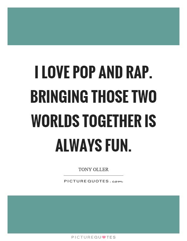 I love pop and rap. Bringing those two worlds together is always fun Picture Quote #1
