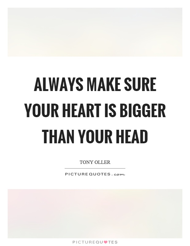 Always make sure your heart is bigger than your head Picture Quote #1