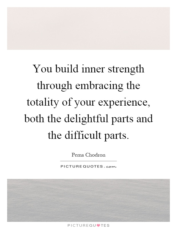 You build inner strength through embracing the totality of your experience, both the delightful parts and the difficult parts Picture Quote #1