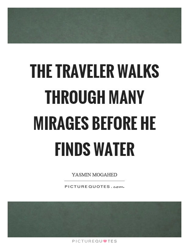 The traveler walks through many mirages before he finds water Picture Quote #1