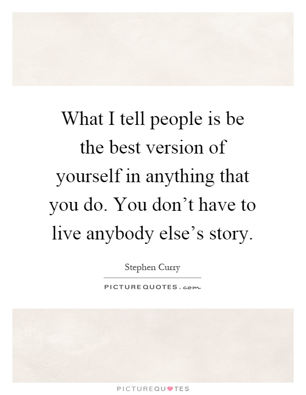 What I tell people is be the best version of yourself in anything that you do. You don't have to live anybody else's story Picture Quote #1