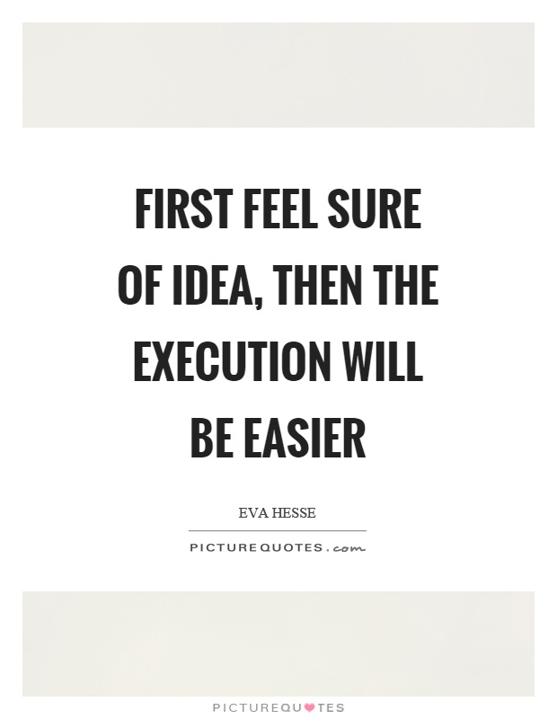 First feel sure of idea, then the execution will be easier Picture Quote #1
