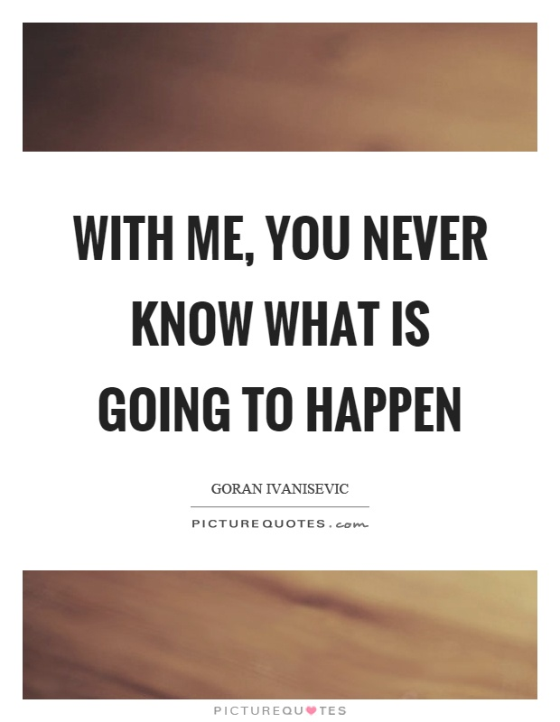 With me, you never know what is going to happen Picture Quote #1