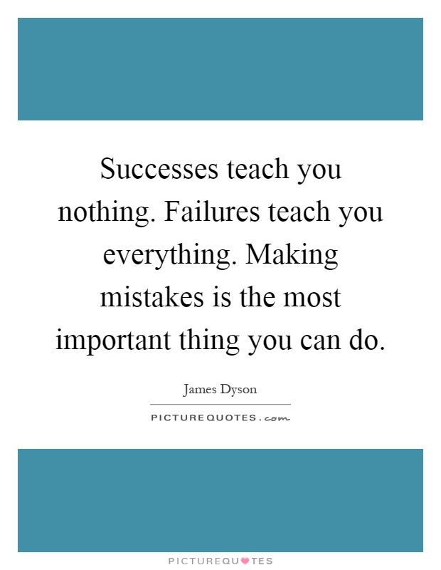 Successes teach you nothing. Failures teach you everything. Making mistakes is the most important thing you can do Picture Quote #1