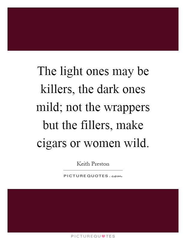 The light ones may be killers, the dark ones mild; not the wrappers but the fillers, make cigars or women wild Picture Quote #1
