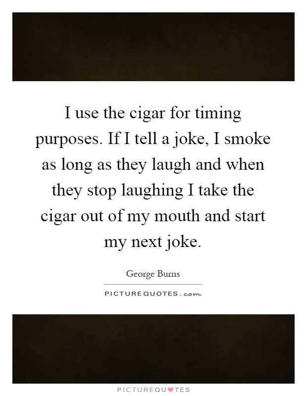 I use the cigar for timing purposes. If I tell a joke, I smoke as long as they laugh and when they stop laughing I take the cigar out of my mouth and start my next joke Picture Quote #1