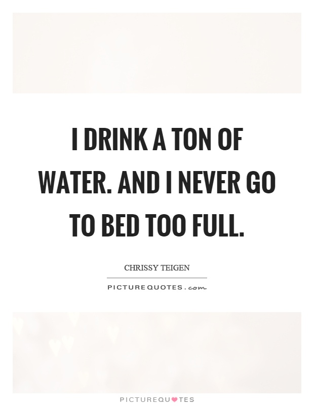 I drink a ton of water. And I never go to bed too full Picture Quote #1