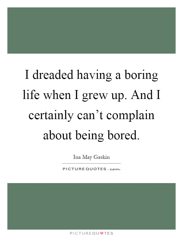 I dreaded having a boring life when I grew up. And I certainly can't complain about being bored Picture Quote #1