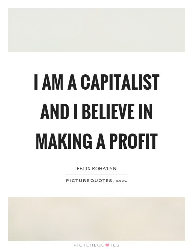 I am a capitalist and I believe in making a profit Picture Quote #1