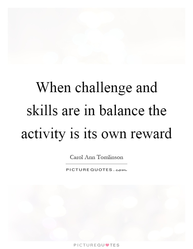 When challenge and skills are in balance the activity is its own reward Picture Quote #1