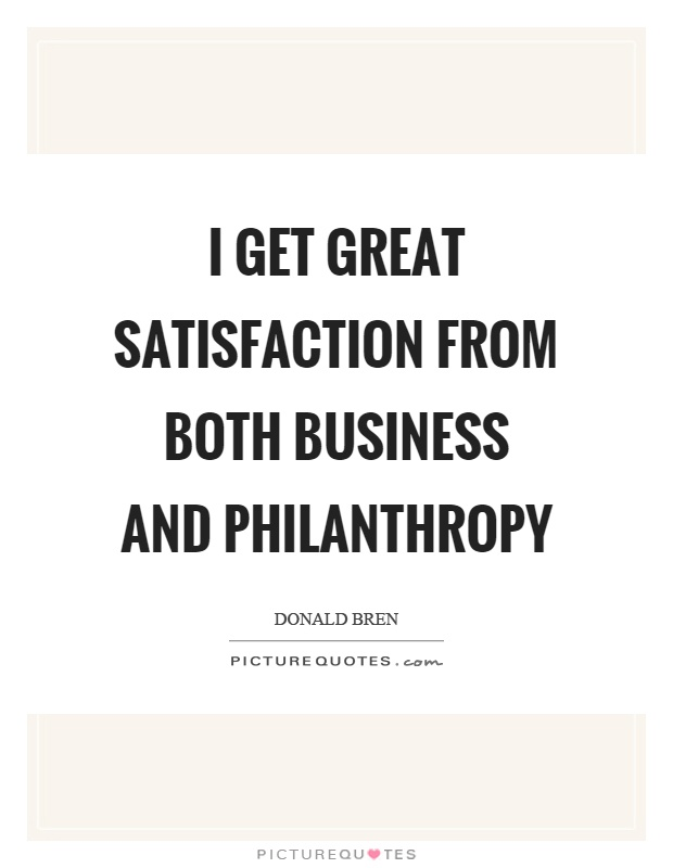 I get great satisfaction from both business and philanthropy Picture Quote #1
