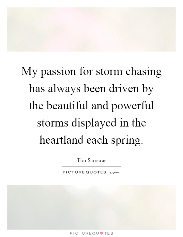 My passion for storm chasing has always been driven by the beautiful and powerful storms displayed in the heartland each spring Picture Quote #1