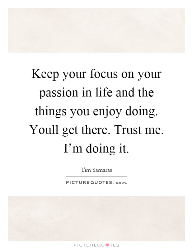 Keep your focus on your passion in life and the things you enjoy doing. Youll get there. Trust me. I'm doing it Picture Quote #1