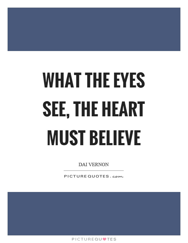 What the eyes see, the heart must believe Picture Quote #1