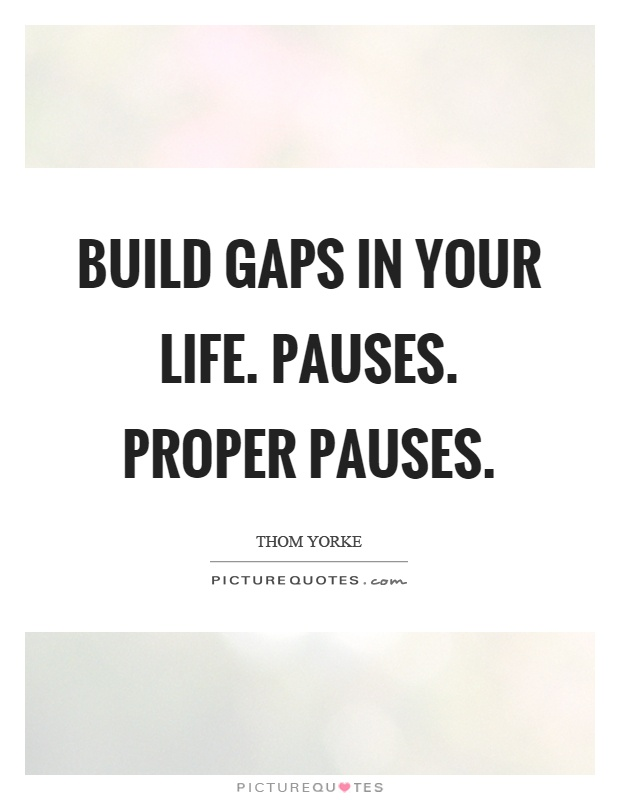 Build gaps in your life. Pauses. Proper pauses Picture Quote #1