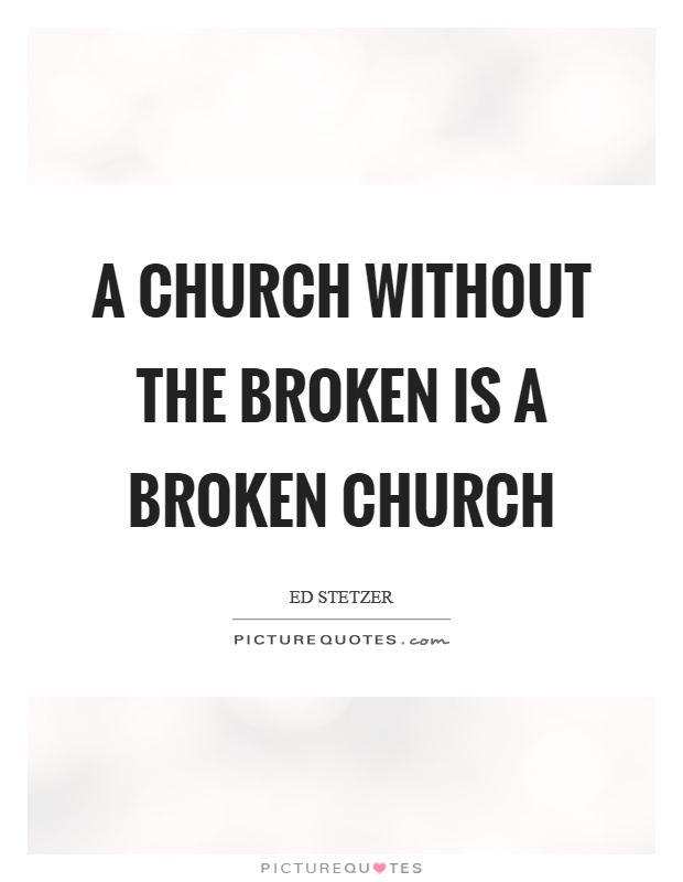 A church without the broken is a broken church Picture Quote #1