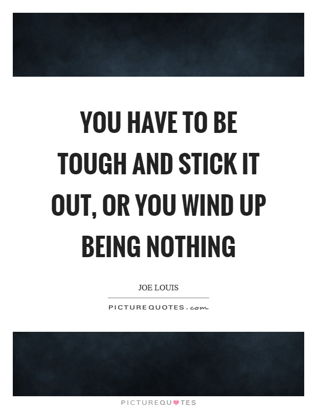 You have to be tough and stick it out, or you wind up being nothing Picture Quote #1