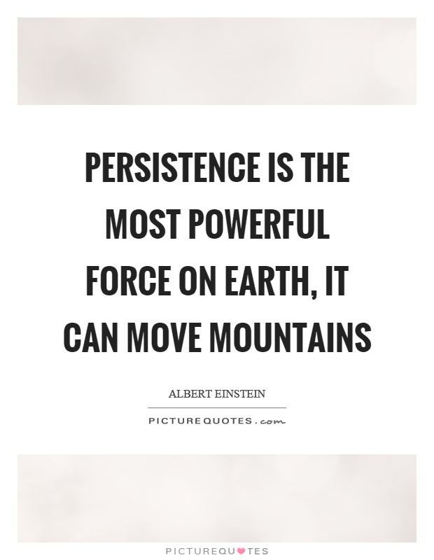 Persistence is the most powerful force on earth, it can move mountains Picture Quote #1