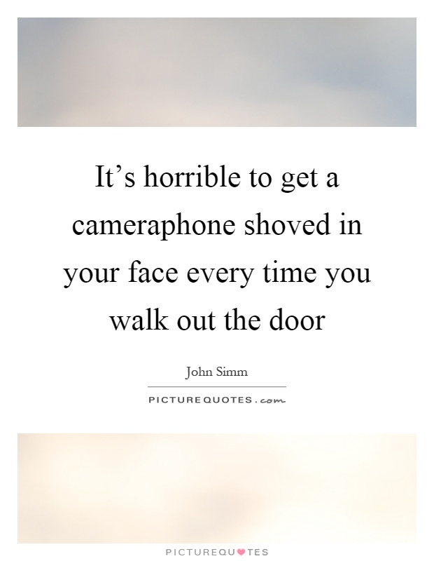 It's horrible to get a cameraphone shoved in your face every time you walk out the door Picture Quote #1