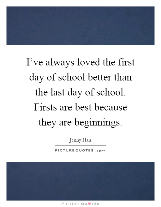 I've always loved the first day of school better than the last day of school. Firsts are best because they are beginnings Picture Quote #1