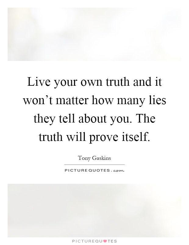 Live your own truth and it won't matter how many lies they tell about you. The truth will prove itself Picture Quote #1