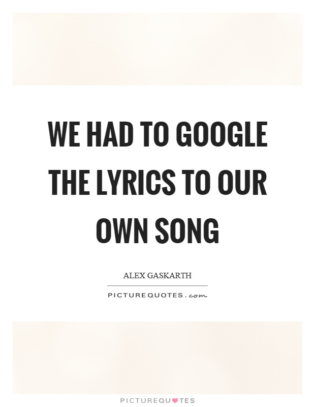 We had to google the lyrics to our own song Picture Quote #1