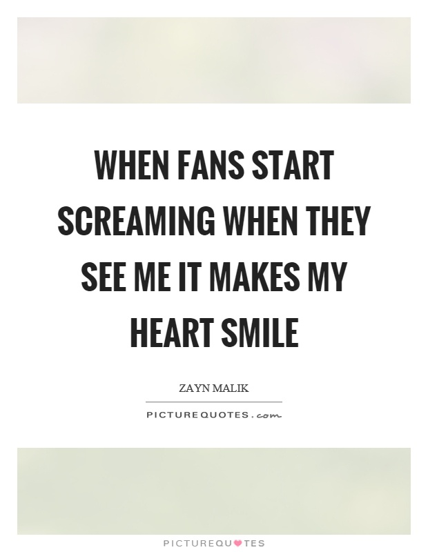 When fans start screaming when they see me it makes my heart smile Picture Quote #1