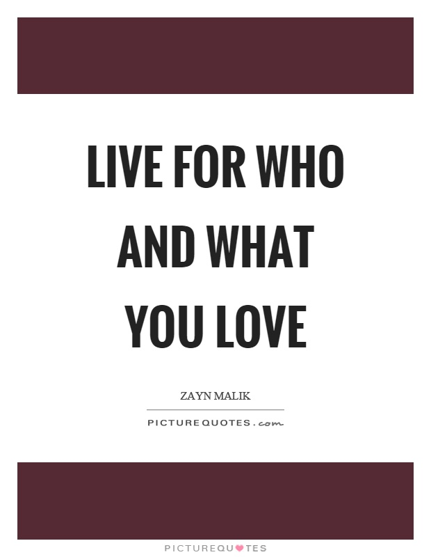 Live for who and what you love Picture Quote #1