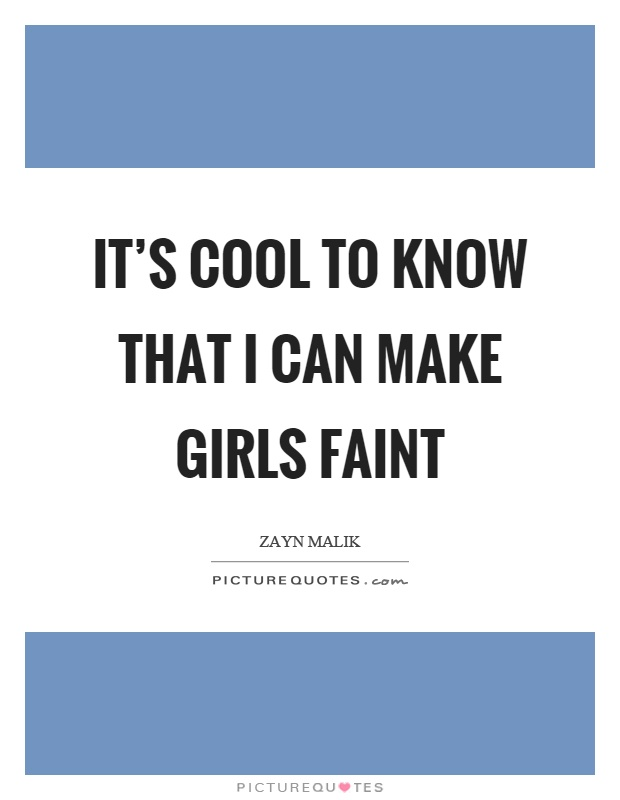 It's cool to know that I can make girls faint Picture Quote #1