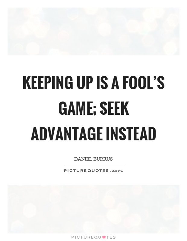 Keeping up is a fool's game; seek advantage instead Picture Quote #1